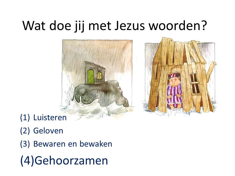 Wat doe jij met Jezus woorden? (1)Luisteren (2)Geloven (3)Bewaren en bewaken (4)Gehoorzamen