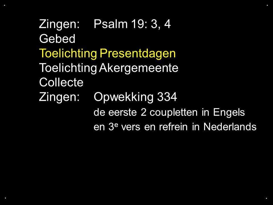 .... Zingen:Psalm 19: 3, 4 Gebed Toelichting Presentdagen Toelichting Akergemeente Collecte Zingen:Opwekking 334 de eerste 2 coupletten in Engels en 3
