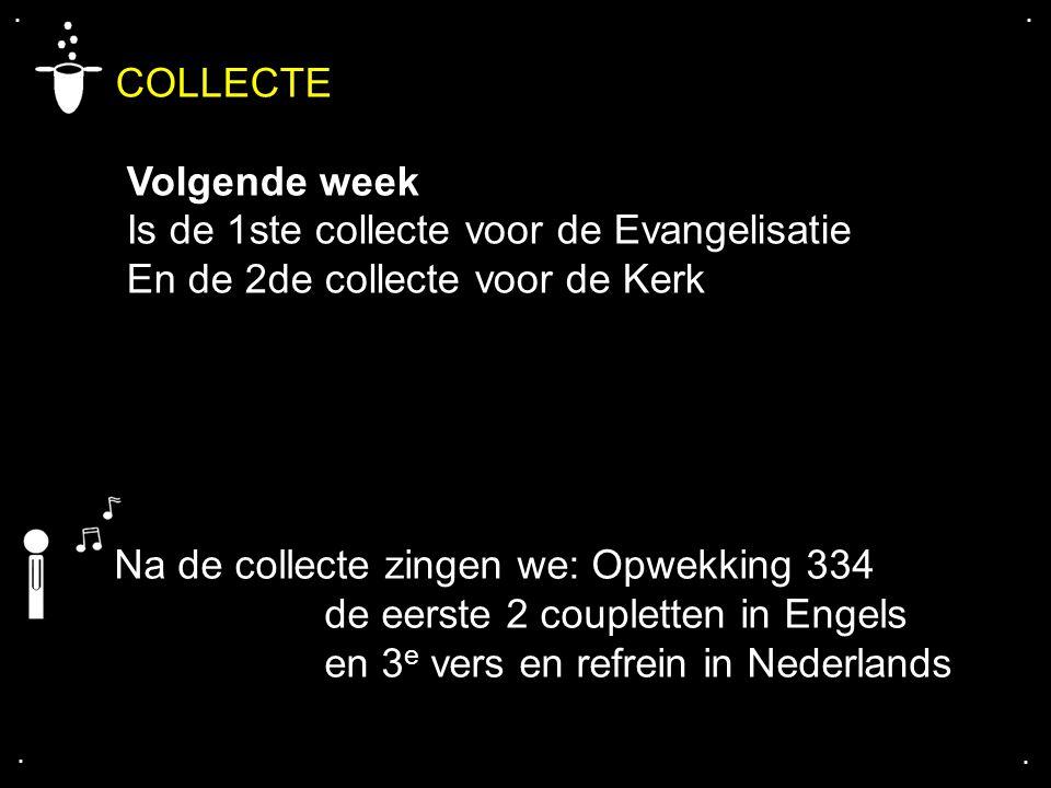.... COLLECTE Volgende week Is de 1ste collecte voor de Evangelisatie En de 2de collecte voor de Kerk Na de collecte zingen we: Opwekking 334 de eerst