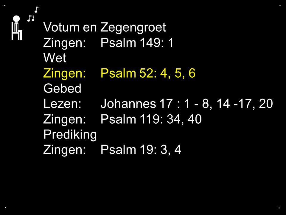 .... Votum en Zegengroet Zingen:Psalm 149: 1 Wet Zingen:Psalm 52: 4, 5, 6 Gebed Lezen: Johannes 17 : 1 - 8, 14 -17, 20 Zingen:Psalm 119: 34, 40 Predik