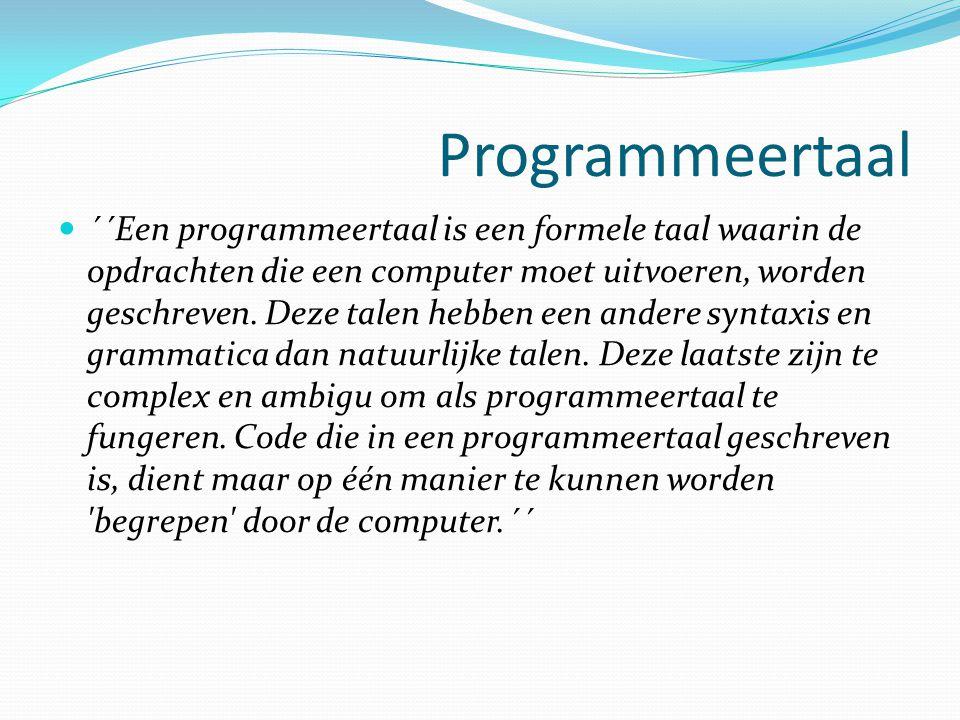Programmeertaal ´´Een programmeertaal is een formele taal waarin de opdrachten die een computer moet uitvoeren, worden geschreven. Deze talen hebben e