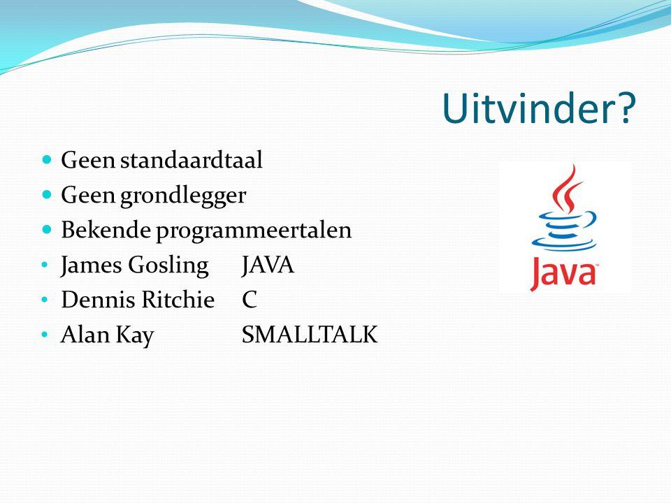 Uitvinder? Geen standaardtaal Geen grondlegger Bekende programmeertalen James GoslingJAVA Dennis RitchieC Alan KaySMALLTALK