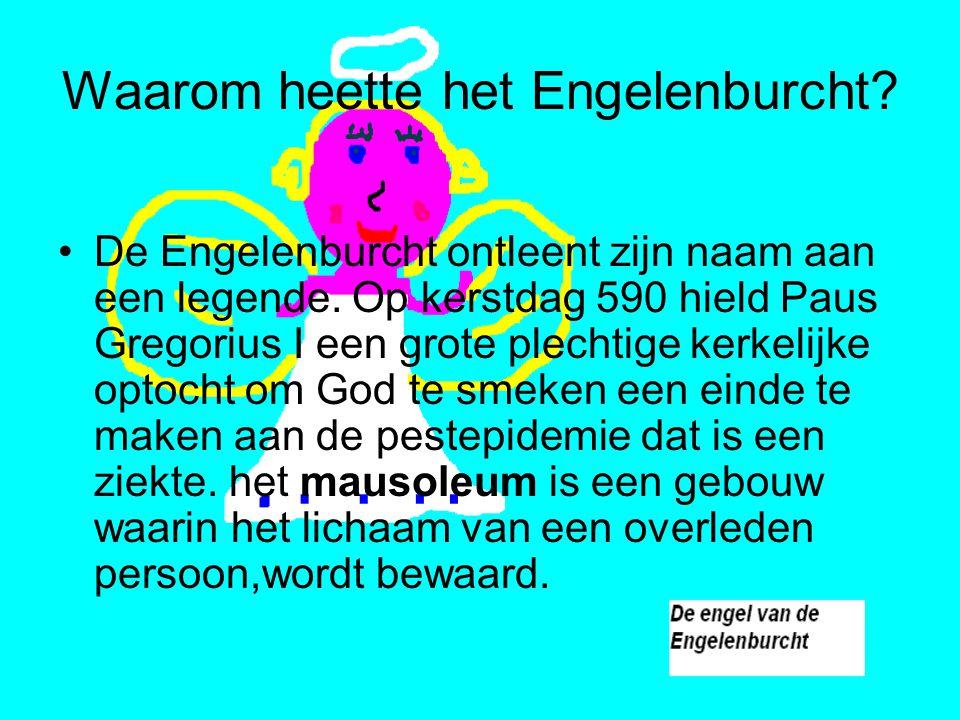 Waarom heette het Engelenburcht? De Engelenburcht ontleent zijn naam aan een legende. Op kerstdag 590 hield Paus Gregorius I een grote plechtige kerke