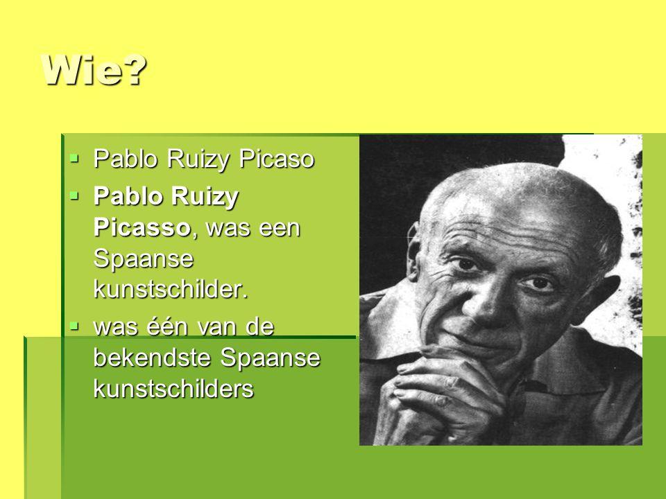 Wie?  Pablo Ruizy Picaso  Pablo Ruizy Picasso, was een Spaanse kunstschilder.  was één van de bekendste Spaanse kunstschilders