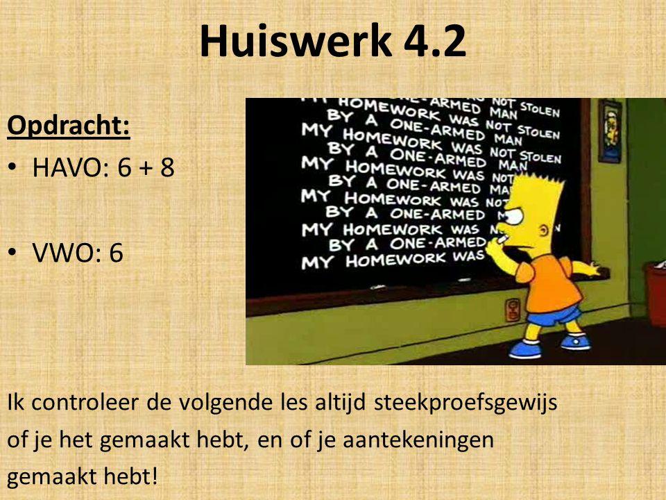 Huiswerk 4.2 Opdracht: HAVO: 6 + 8 VWO: 6 Ik controleer de volgende les altijd steekproefsgewijs of je het gemaakt hebt, en of je aantekeningen gemaak