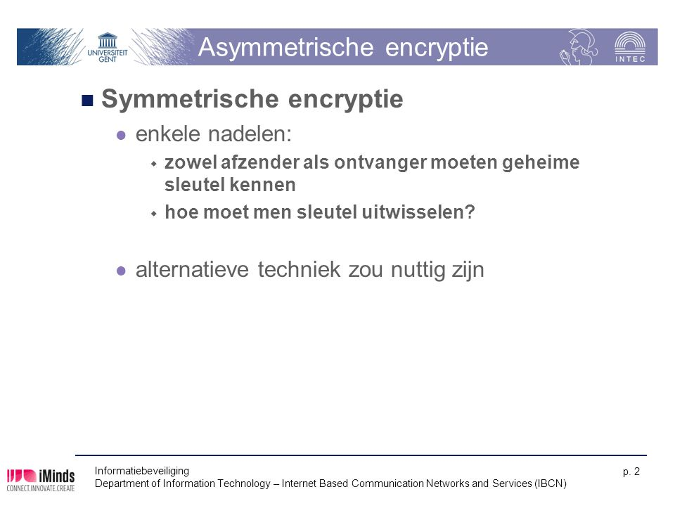 Informatiebeveiliging Department of Information Technology – Internet Based Communication Networks and Services (IBCN) p. 2 Asymmetrische encryptie Sy
