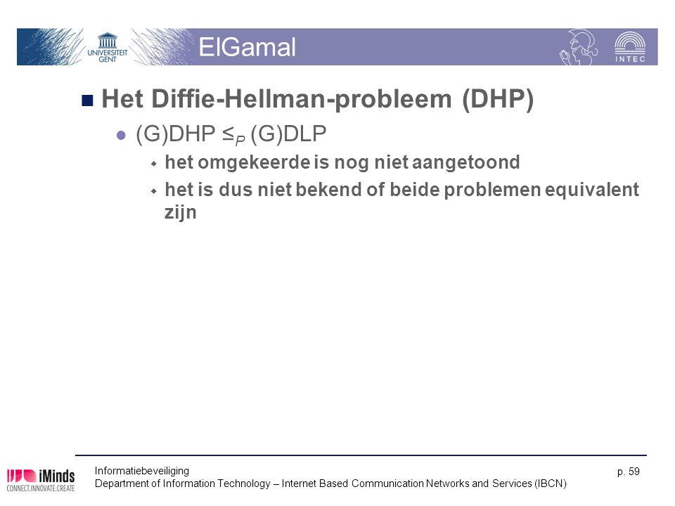 Informatiebeveiliging Department of Information Technology – Internet Based Communication Networks and Services (IBCN) p. 59 ElGamal Het Diffie-Hellma