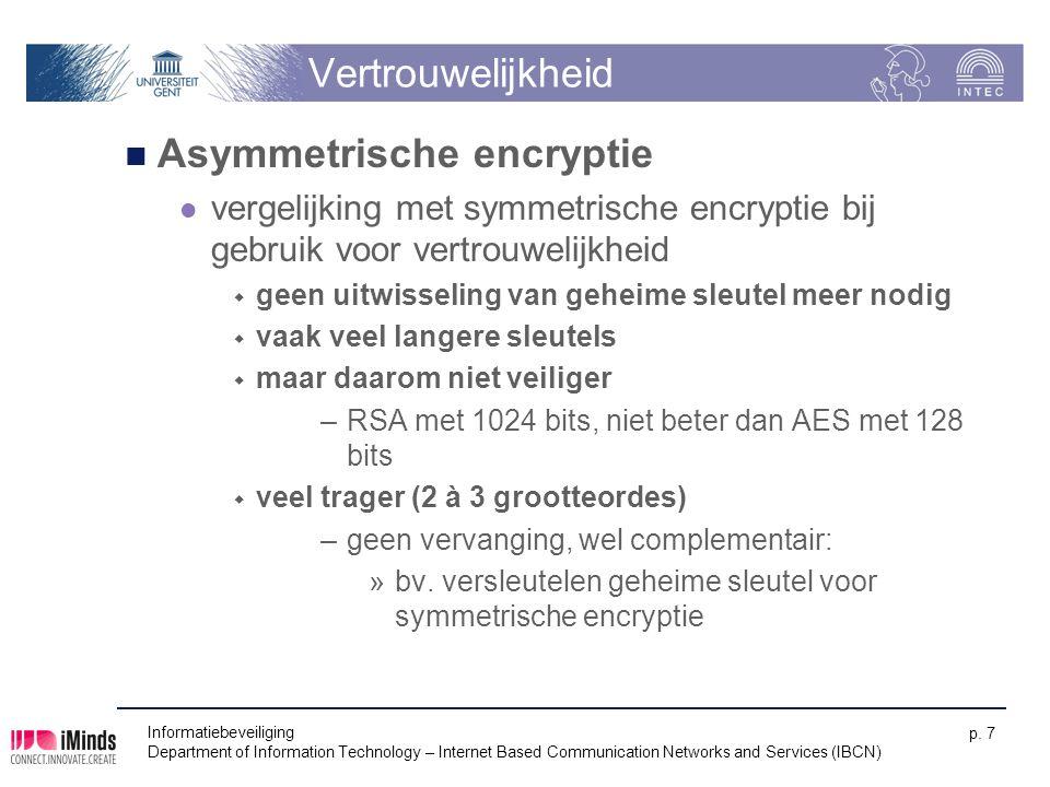 ECC Sleutelgeneratie selecteer elliptische kromme EC (publiek)  meestal beperkte keuze tussen standaardkrommen bepaal generator G voor {EC,+} (publiek)  punt op EC kies random vermenigvuldiger a (vertrouwelijk) (1 ≤ a < q)  met q aantal elementen EC bereken P a = a G (publiek) publieke sleutel: KU={EC, G, P a } vertrouwelijke sleutel: KR={a} Informatiebeveiliging Department of Information Technology – Internet Based Communication Networks and Services (IBCN) p.