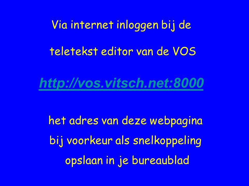 Via internet inloggen bij de teletekst editor van de VOS http://vos.vitsch.net:8000 het adres van deze webpagina bij voorkeur als snelkoppeling opslaa