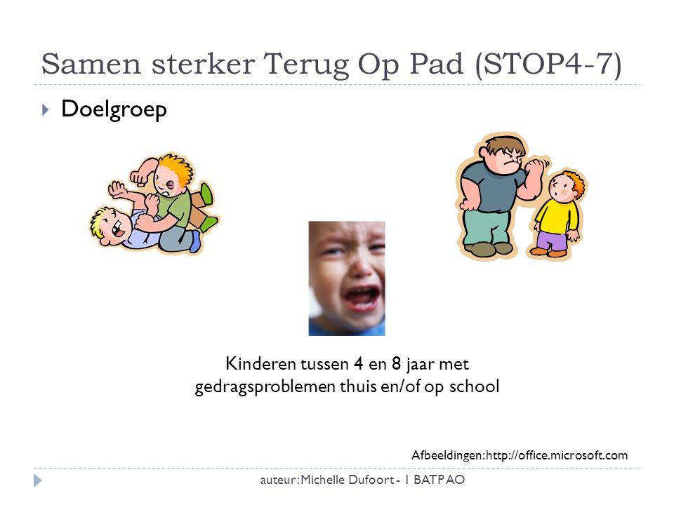 Samen sterker Terug Op Pad (STOP4-7) auteur: Michelle Dufoort - 1 BATP AO  Doelgroep Kinderen tussen 4 en 8 jaar met gedragsproblemen thuis en/of op