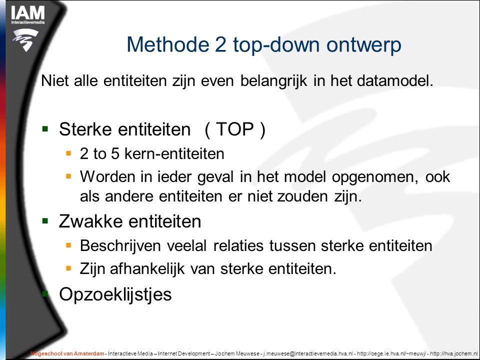 Hogeschool van Amsterdam - Interactieve Media – Internet Development – Jochem Meuwese - j.meuwese@interactievemedia.hva.nl - http://oege.ie.hva.nl/~meuwj/ - http://hva.jochem.nl Methode 2 top-down ontwerp Niet alle entiteiten zijn even belangrijk in het datamodel.