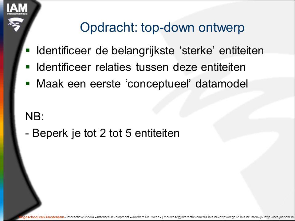 Hogeschool van Amsterdam - Interactieve Media – Internet Development – Jochem Meuwese - j.meuwese@interactievemedia.hva.nl - http://oege.ie.hva.nl/~meuwj/ - http://hva.jochem.nl Opdracht: top-down ontwerp  Identificeer de belangrijkste 'sterke' entiteiten  Identificeer relaties tussen deze entiteiten  Maak een eerste 'conceptueel' datamodel NB: - Beperk je tot 2 tot 5 entiteiten