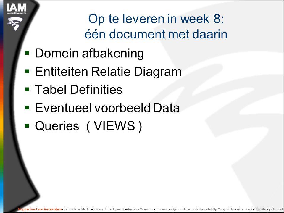 Hogeschool van Amsterdam - Interactieve Media – Internet Development – Jochem Meuwese - j.meuwese@interactievemedia.hva.nl - http://oege.ie.hva.nl/~meuwj/ - http://hva.jochem.nl Op te leveren in week 8: één document met daarin  Domein afbakening  Entiteiten Relatie Diagram  Tabel Definities  Eventueel voorbeeld Data  Queries ( VIEWS )