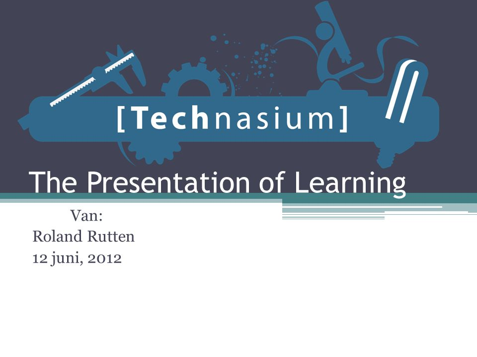 The Presentation of Learning Van: Roland Rutten 12 juni, 2012