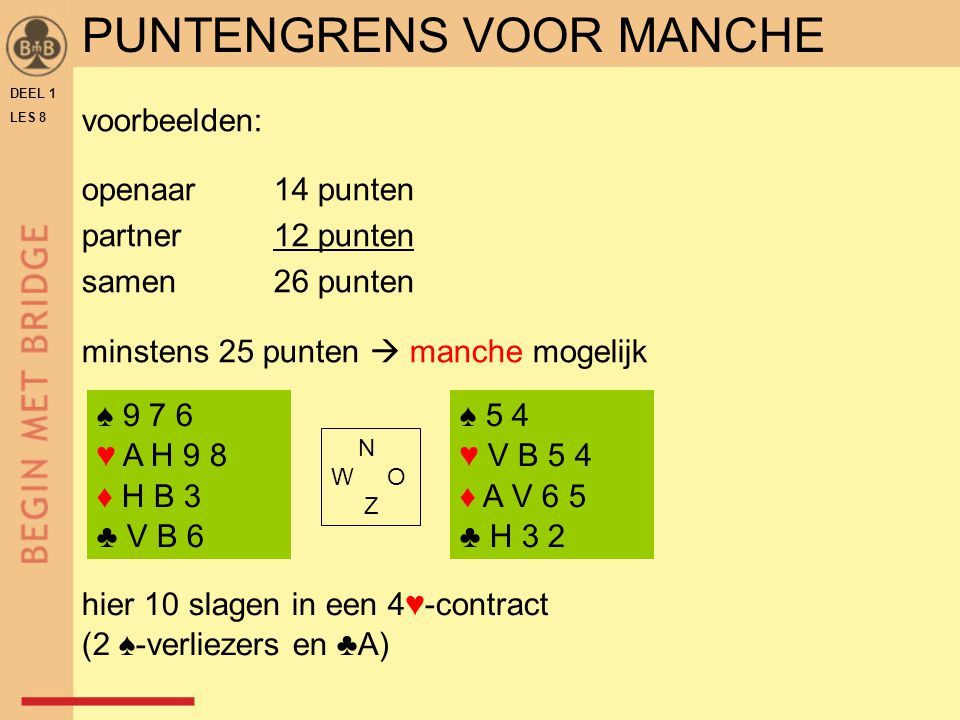 DEEL 1 LES 8 voorbeelden: openaar14 punten partner12 punten samen26 punten minstens 25 punten  manche mogelijk ♠ 5 4 ♥ V B 5 4 ♦ A V 6 5 ♣ H 3 2 N W