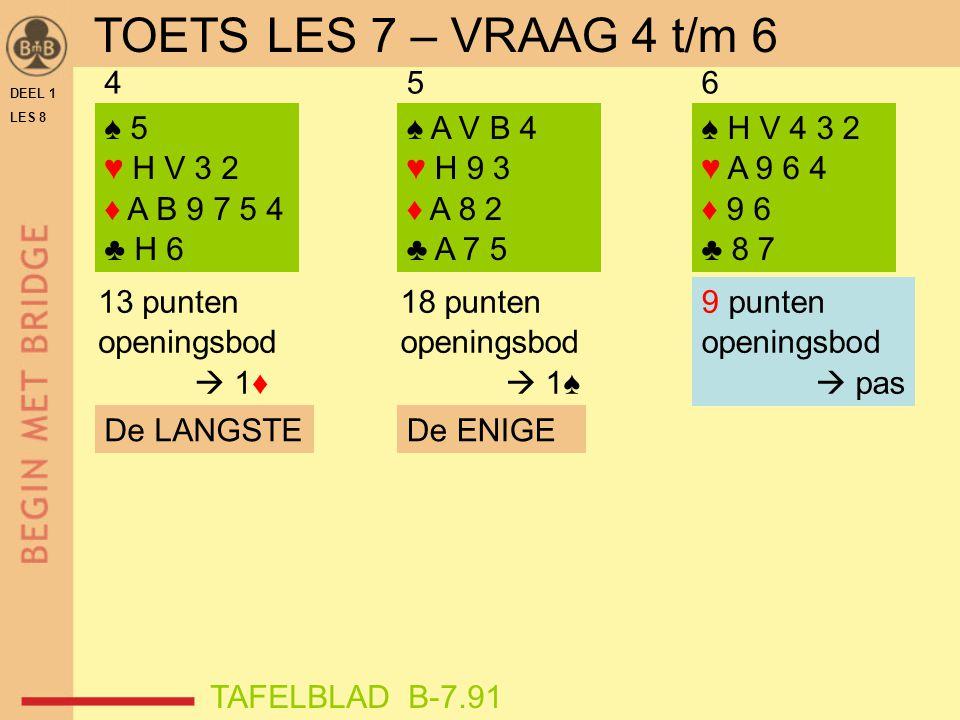 DEEL 1 LES 8 ♠ 5 ♥ H V 3 2 ♦ A B 9 7 5 4 ♣ H 6 ♠ A V B 4 ♥ H 9 3 ♦ A 8 2 ♣ A 7 5 ♠ H V 4 3 2 ♥ A 9 6 4 ♦ 9 6 ♣ 8 7 456 9 punten openingsbod  pas 13 p