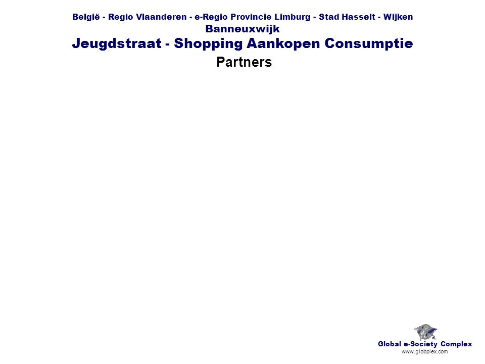 België - Regio Vlaanderen - e-Regio Provincie Limburg - Stad Hasselt - Wijken Banneuxwijk Jeugdstraat - Shopping Aankopen Consumptie Partners Global e-Society Complex www.globplex.com