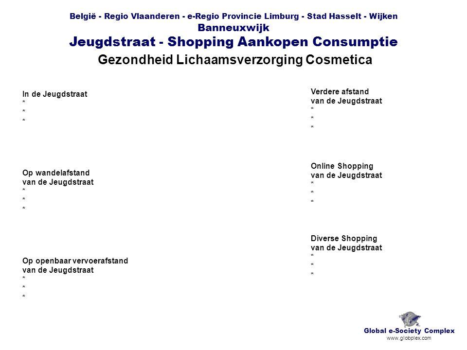 België - Regio Vlaanderen - e-Regio Provincie Limburg - Stad Hasselt - Wijken Banneuxwijk Jeugdstraat - Shopping Aankopen Consumptie Gezondheid Lichaamsverzorging Cosmetica Global e-Society Complex www.globplex.com In de Jeugdstraat * Op wandelafstand van de Jeugdstraat * Op openbaar vervoerafstand van de Jeugdstraat * Verdere afstand van de Jeugdstraat * Online Shopping van de Jeugdstraat * Diverse Shopping van de Jeugdstraat *
