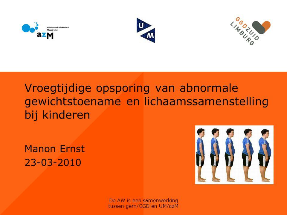 De AW is een samenwerking tussen gem/GGD en UM/azM Vroegtijdige opsporing van abnormale gewichtstoename en lichaamssamenstelling bij kinderen Manon Er