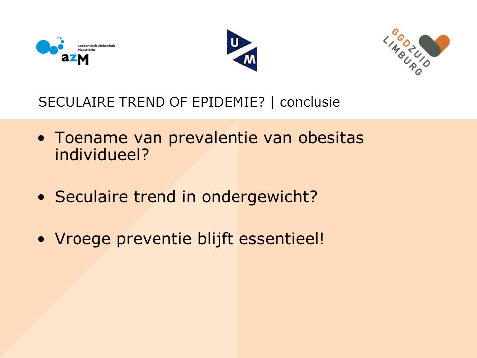 Toename van prevalentie van obesitas individueel? Seculaire trend in ondergewicht? Vroege preventie blijft essentieel! SECULAIRE TREND OF EPIDEMIE? |