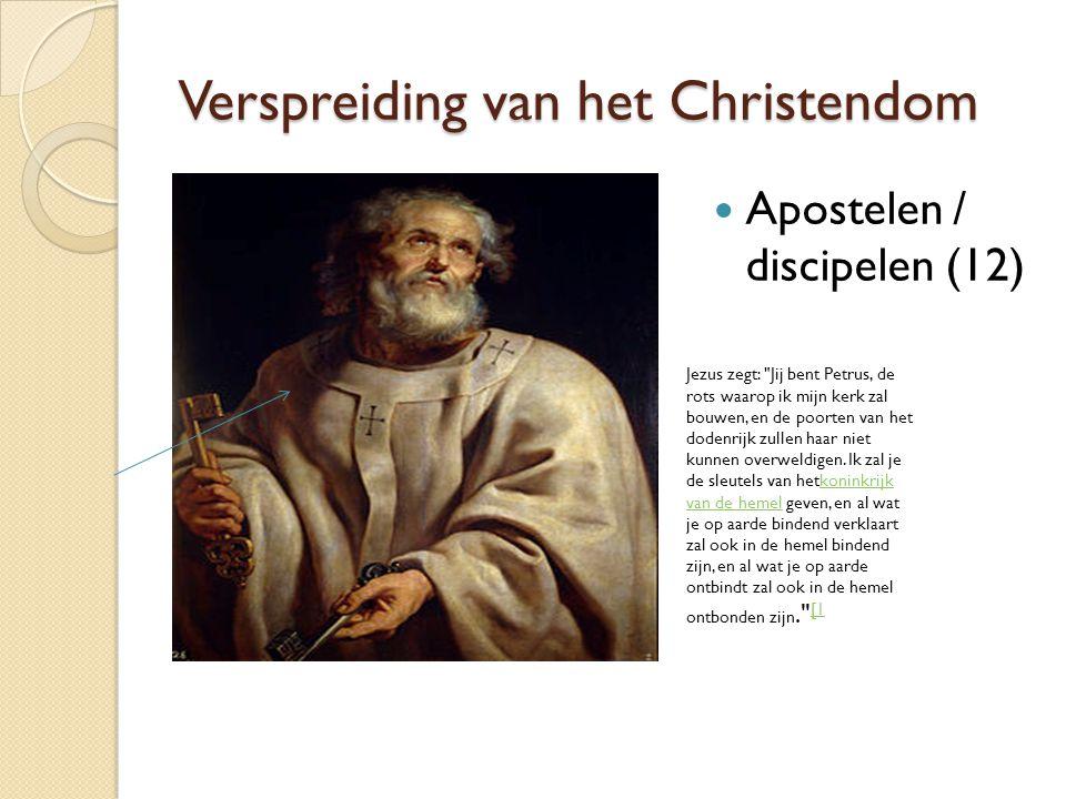 Verspreiding van het Christendom Apostelen / discipelen (12) Jezus zegt: Jij bent Petrus, de rots waarop ik mijn kerk zal bouwen, en de poorten van het dodenrijk zullen haar niet kunnen overweldigen.