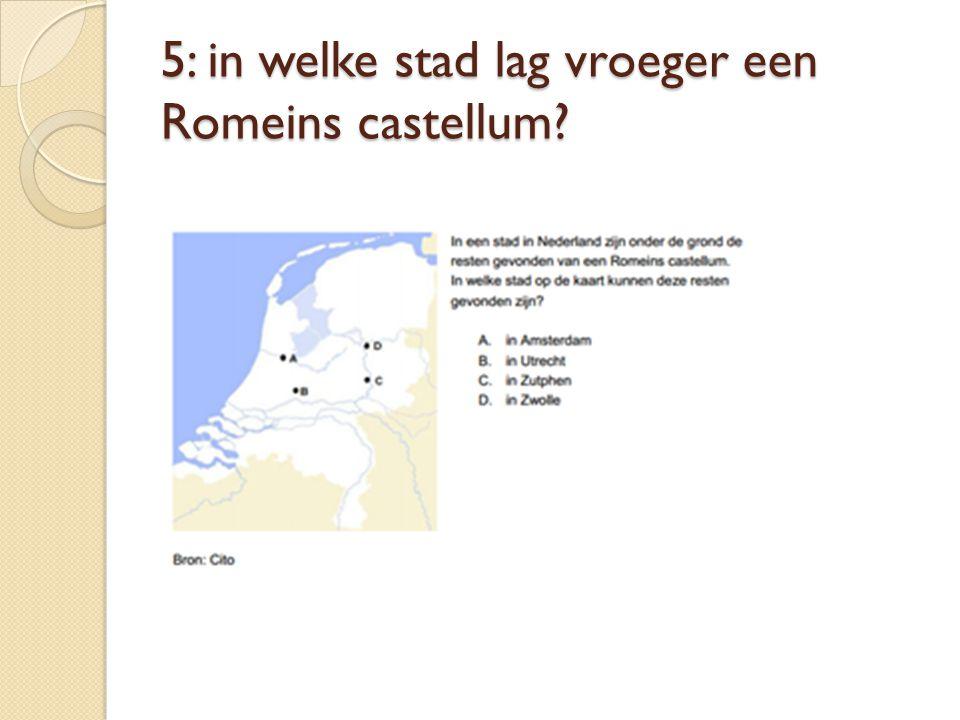 5: in welke stad lag vroeger een Romeins castellum?