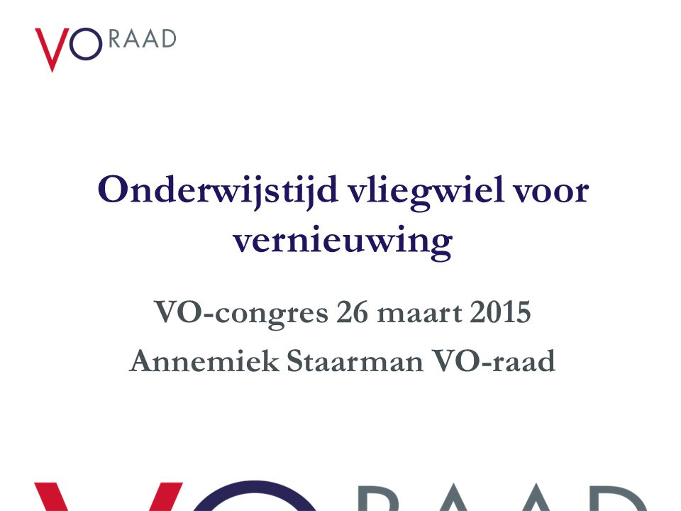 Onderwijstijd vliegwiel voor vernieuwing VO-congres 26 maart 2015 Annemiek Staarman VO-raad