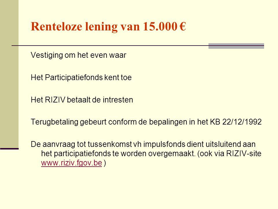Renteloze lening van 15.000 € Vestiging om het even waar Het Participatiefonds kent toe Het RIZIV betaalt de intresten Terugbetaling gebeurt conform de bepalingen in het KB 22/12/1992 De aanvraag tot tussenkomst vh impulsfonds dient uitsluitend aan het participatiefonds te worden overgemaakt.