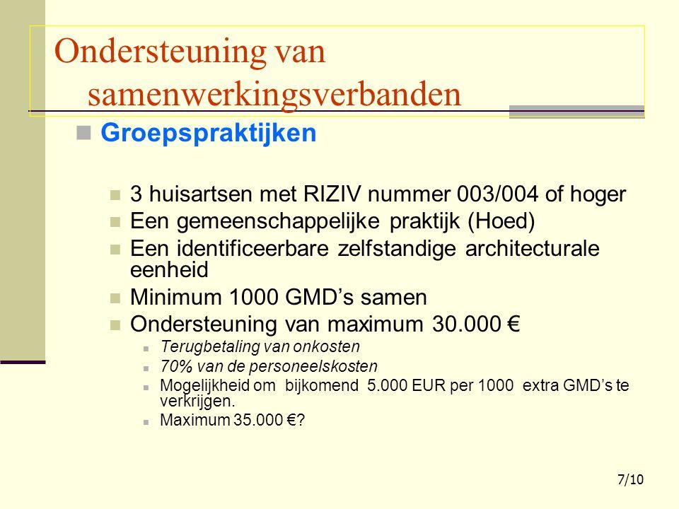 Groepspraktijken 3 huisartsen met RIZIV nummer 003/004 of hoger Een gemeenschappelijke praktijk (Hoed) Een identificeerbare zelfstandige architecturale eenheid Minimum 1000 GMD's samen Ondersteuning van maximum 30.000 € Terugbetaling van onkosten 70% van de personeelskosten Mogelijkheid om bijkomend 5.000 EUR per 1000 extra GMD's te verkrijgen.
