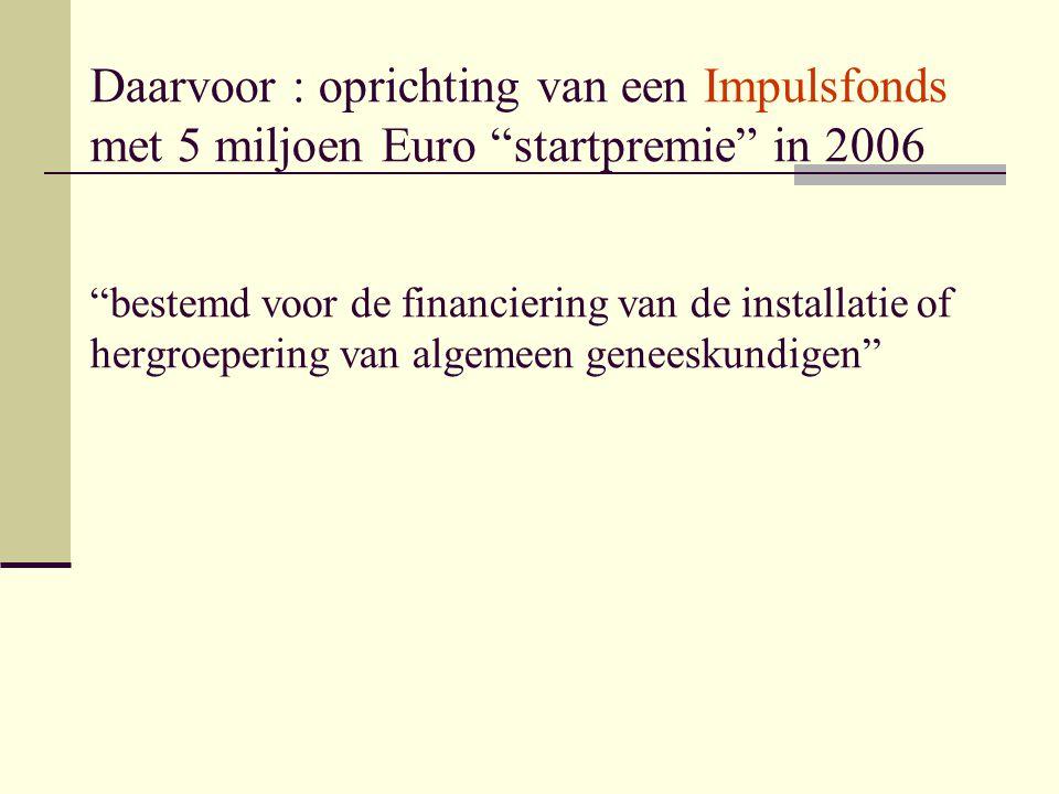 Daarvoor : oprichting van een Impulsfonds met 5 miljoen Euro startpremie in 2006 bestemd voor de financiering van de installatie of hergroepering van algemeen geneeskundigen