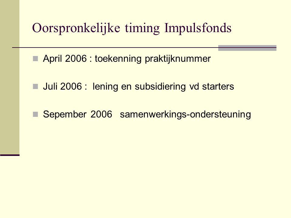 Oorspronkelijke timing Impulsfonds April 2006 : toekenning praktijknummer Juli 2006 : lening en subsidiering vd starters Sepember 2006 samenwerkings-ondersteuning