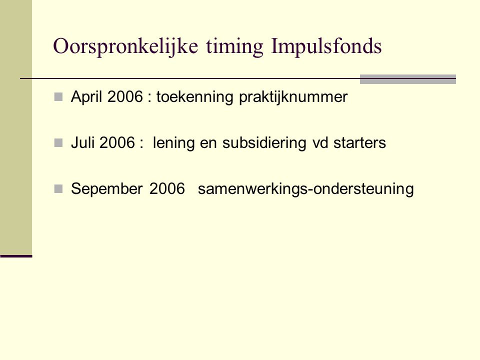 Oorspronkelijke timing Impulsfonds April 2006 : toekenning praktijknummer Juli 2006 : lening en subsidiering vd starters Sepember 2006 samenwerkings-o