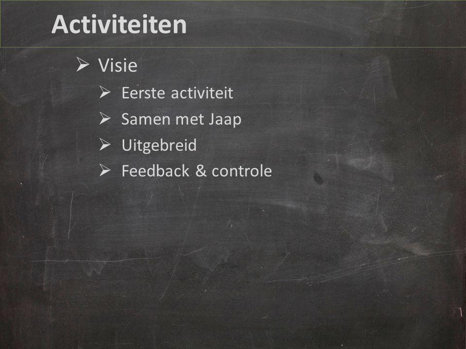 Activiteiten  Visie  Eerste activiteit  Samen met Jaap  Uitgebreid  Feedback & controle