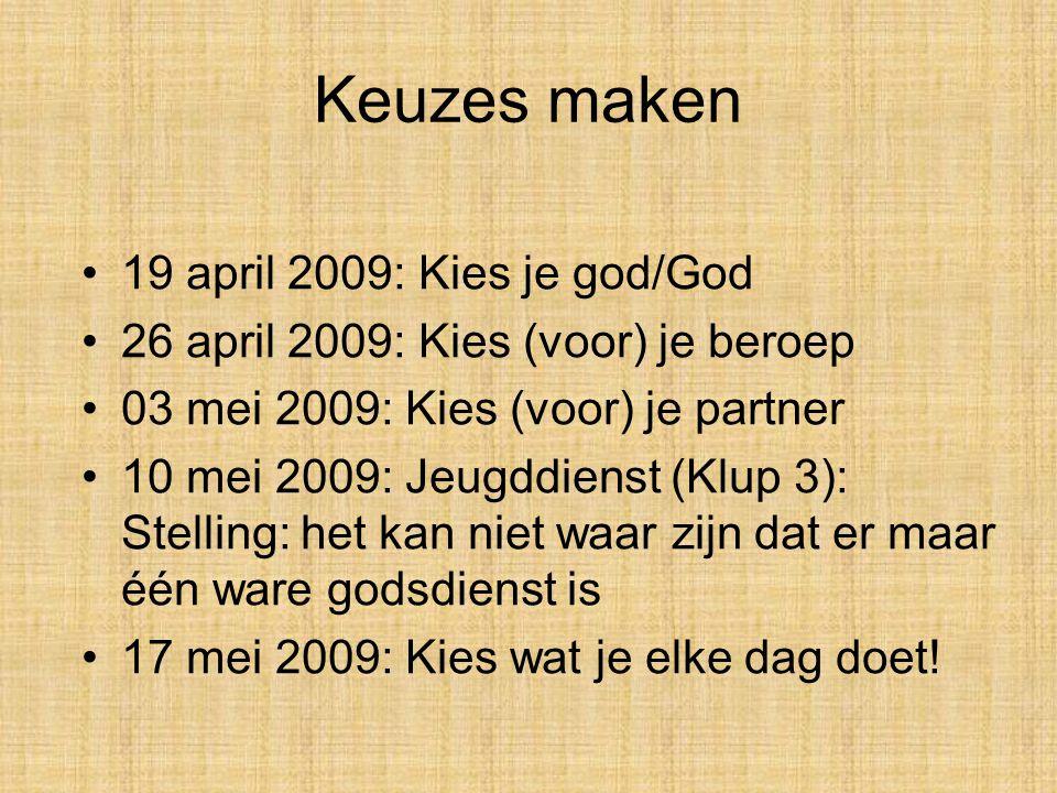 Keuzes maken 19 april 2009: Kies je god/God 26 april 2009: Kies (voor) je beroep 03 mei 2009: Kies (voor) je partner 10 mei 2009: Jeugddienst (Klup 3): Stelling: het kan niet waar zijn dat er maar één ware godsdienst is 17 mei 2009: Kies wat je elke dag doet!