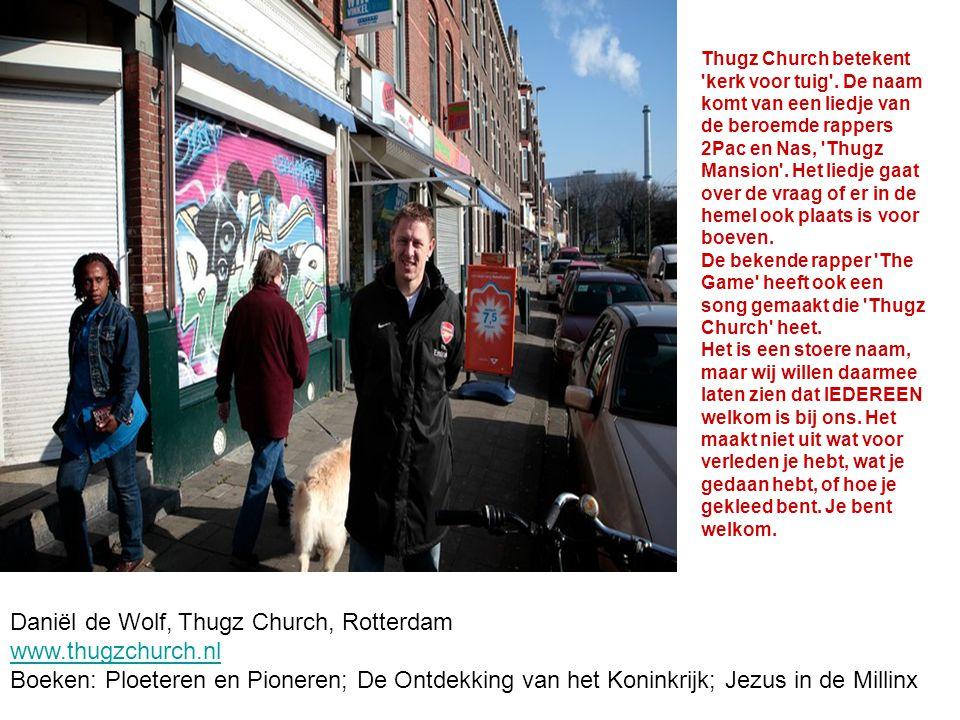 Daniël de Wolf, Thugz Church, Rotterdam www.thugzchurch.nl Boeken: Ploeteren en Pioneren; De Ontdekking van het Koninkrijk; Jezus in de Millinx Thugz Church betekent kerk voor tuig .