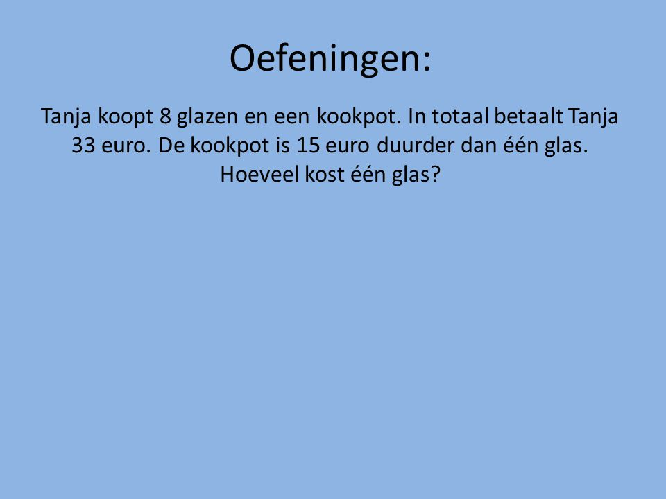 Oefeningen: Tanja koopt 8 glazen en een kookpot.In totaal betaalt Tanja 33 euro.