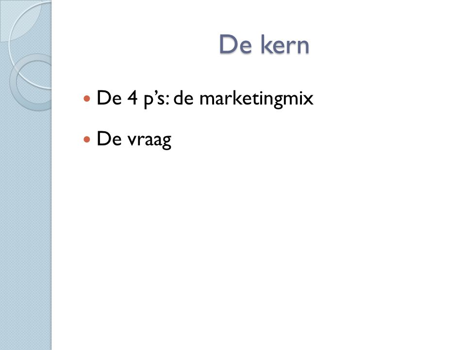 De kern De 4 p's: de marketingmix De vraag