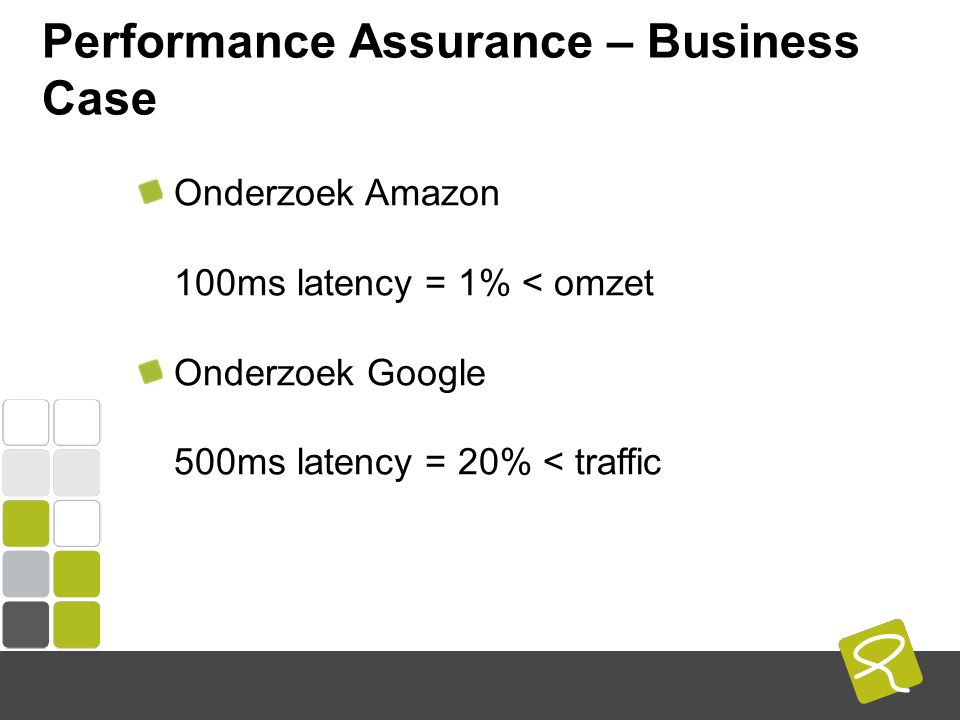 COMPUTEST BORREL – 2 Mei 2014 Performance Assurance – Business Case Onderzoek Amazon 100ms latency = 1% < omzet Onderzoek Google 500ms latency = 20% < traffic