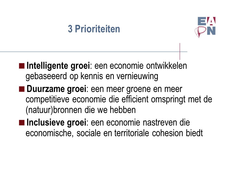 3 Prioriteiten  Intelligente groei : een economie ontwikkelen gebaseeerd op kennis en vernieuwing  Duurzame groei : een meer groene en meer competitieve economie die efficient omspringt met de (natuur)bronnen die we hebben  Inclusieve groei : een economie nastreven die economische, sociale en territoriale cohesion biedt