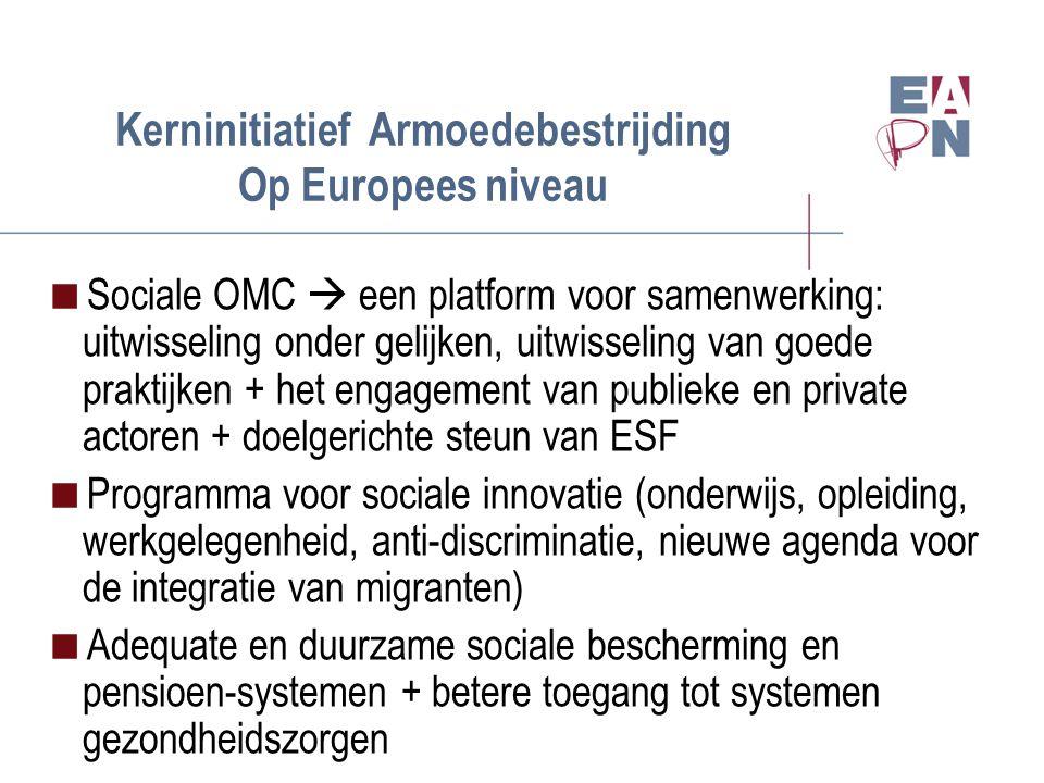 Kerninitiatief Armoedebestrijding Op Europees niveau  Sociale OMC  een platform voor samenwerking: uitwisseling onder gelijken, uitwisseling van goede praktijken + het engagement van publieke en private actoren + doelgerichte steun van ESF  Programma voor sociale innovatie (onderwijs, opleiding, werkgelegenheid, anti-discriminatie, nieuwe agenda voor de integratie van migranten)  Adequate en duurzame sociale bescherming en pensioen-systemen + betere toegang tot systemen gezondheidszorgen