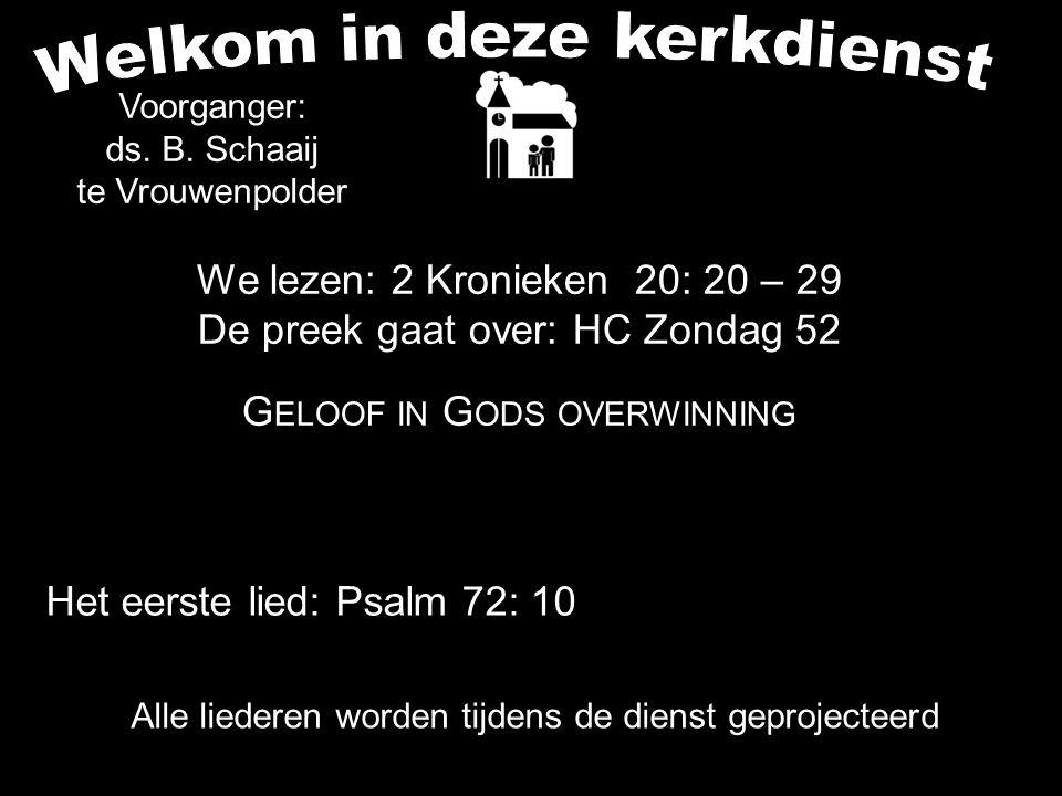 Alle liederen worden tijdens de dienst geprojecteerd We lezen: 2 Kronieken 20: 20 – 29 De preek gaat over: HC Zondag 52 G ELOOF IN G ODS OVERWINNING Voorganger: ds.