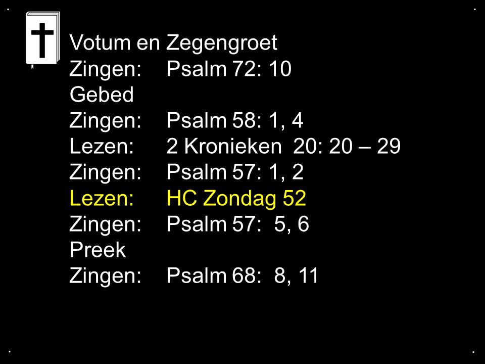 .... Votum en Zegengroet Zingen:Psalm 72: 10 Gebed Zingen:Psalm 58: 1, 4 Lezen: 2 Kronieken 20: 20 – 29 Zingen: Psalm 57: 1, 2 Lezen:HC Zondag 52 Zing