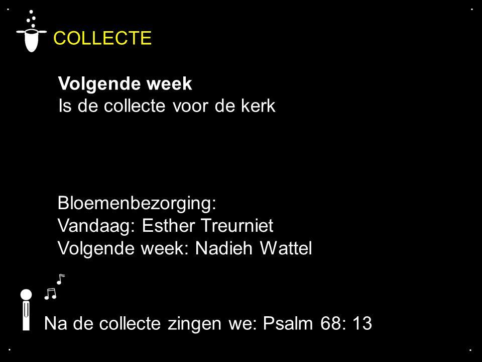 .... COLLECTE Volgende week Is de collecte voor de kerk Bloemenbezorging: Vandaag: Esther Treurniet Volgende week: Nadieh Wattel Na de collecte zingen