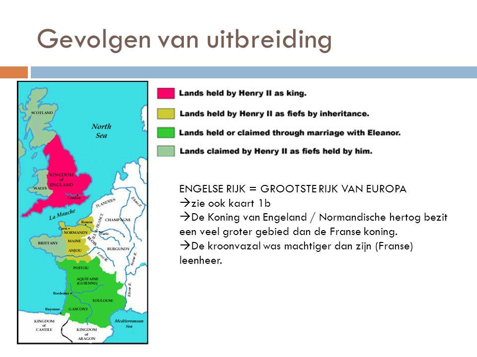 Gevolgen van uitbreiding ENGELSE RIJK = GROOTSTE RIJK VAN EUROPA  zie ook kaart 1b  De Koning van Engeland / Normandische hertog bezit een veel grot