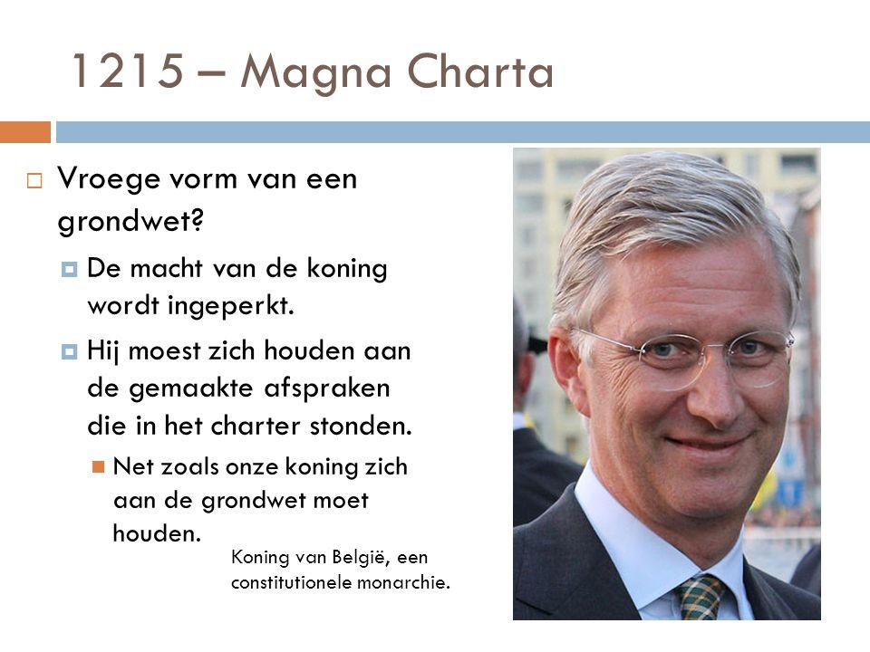 1215 – Magna Charta  Vroege vorm van een grondwet?  De macht van de koning wordt ingeperkt.  Hij moest zich houden aan de gemaakte afspraken die in