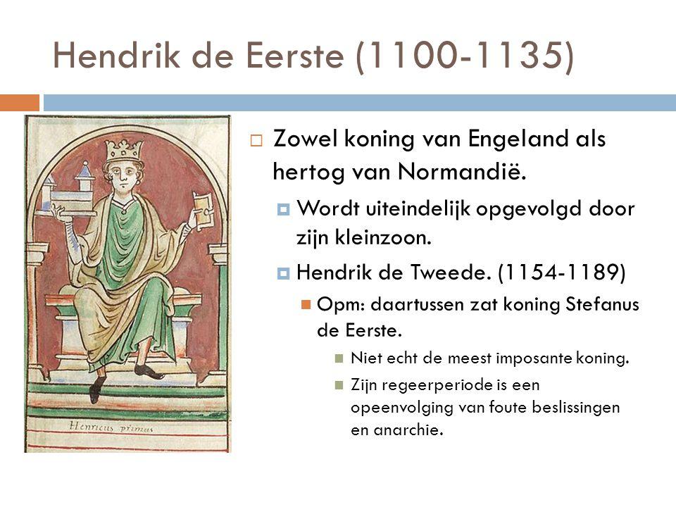 Hendrik de Eerste (1100-1135)  Zowel koning van Engeland als hertog van Normandië.  Wordt uiteindelijk opgevolgd door zijn kleinzoon.  Hendrik de T