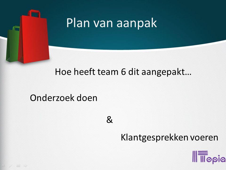 Plan van aanpak Hoe heeft team 6 dit aangepakt… Onderzoek doen Klantgesprekken voeren &