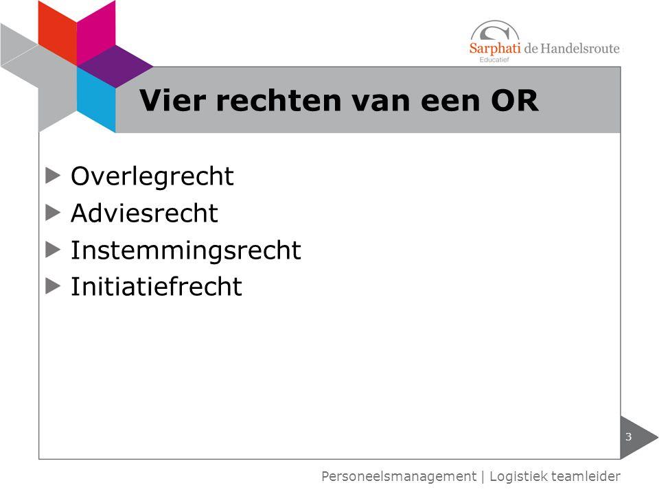 Overlegrecht Adviesrecht Instemmingsrecht Initiatiefrecht 3 Personeelsmanagement | Logistiek teamleider Vier rechten van een OR