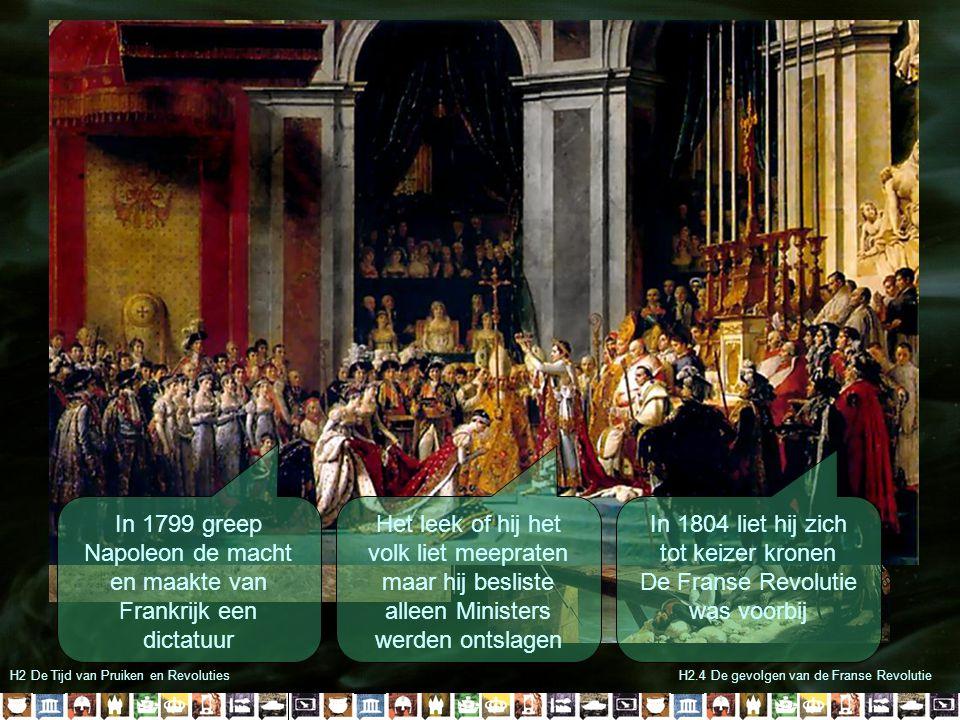 H2 De Tijd van Pruiken en RevolutiesH2.4 De gevolgen van de Franse Revolutie In 1799 greep Napoleon de macht en maakte van Frankrijk een dictatuur Het leek of hij het volk liet meepraten maar hij besliste alleen Ministers werden ontslagen In 1804 liet hij zich tot keizer kronen De Franse Revolutie was voorbij