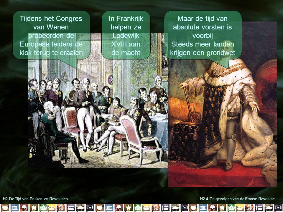 H2 De Tijd van Pruiken en RevolutiesH2.4 De gevolgen van de Franse Revolutie Tijdens het Congres van Wenen probeerden de Europese leiders de klok terug te draaien In Frankrijk helpen ze Lodewijk XVIII aan de macht Maar de tijd van absolute vorsten is voorbij Steeds meer landen krijgen een grondwet